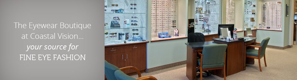 The Eyewear Boutique at Coastal Vision... your source for fine eyewear fashion.